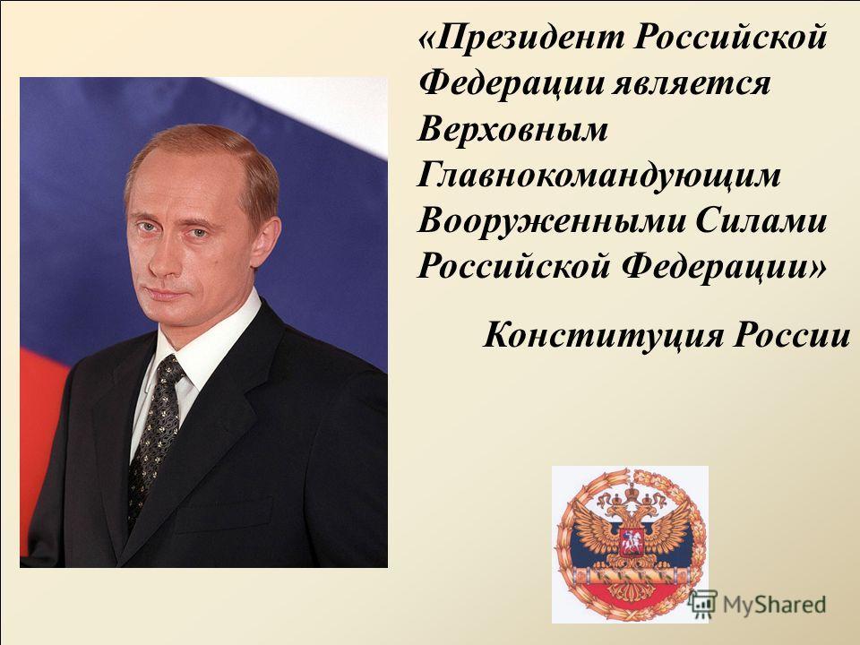 «Президент Российской Федерации является Верховным Главнокомандующим Вооруженными Силами Российской Федерации» Конституция России
