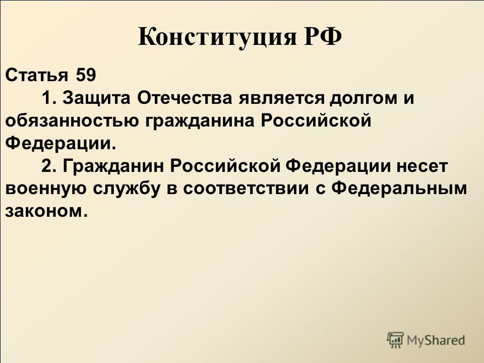Конституция РФ Статья 59 1. Защита Отечества является долгом и обязанностью гражданина Российской Федерации. 2. Гражданин Российской Федерации несет военную службу в соответствии с Федеральным законом.