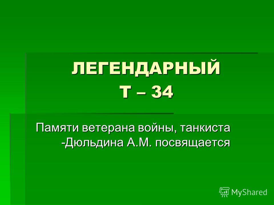 ЛЕГЕНДАРНЫЙ Т – 34 Памяти ветерана войны, танкиста -Дюльдина А.М. посвящается