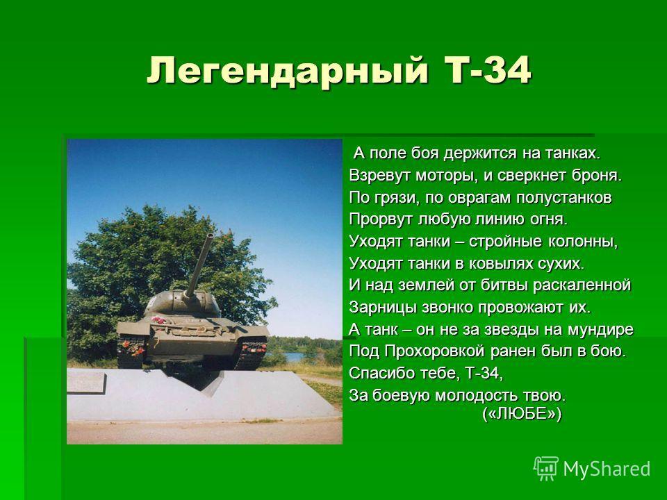 Легендарный Т-34 А поле боя держится на танках. А поле боя держится на танках. Взревут моторы, и сверкнет броня. По грязи, по оврагам полустанков Прорвут любую линию огня. Уходят танки – стройные колонны, Уходят танки в ковылях сухих. И над землей от