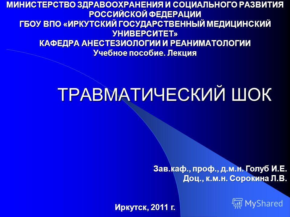 ТРАВМАТИЧЕСКИЙ ШОК МИНИСТЕРСТВО ЗДРАВООХРАНЕНИЯ И СОЦИАЛЬНОГО РАЗВИТИЯ РОССИЙСКОЙ ФЕДЕРАЦИИ ГБОУ ВПО «ИРКУТСКИЙ ГОСУДАРСТВЕННЫЙ МЕДИЦИНСКИЙ УНИВЕРСИТЕТ» КАФЕДРА АНЕСТЕЗИОЛОГИИ И РЕАНИМАТОЛОГИИ Учебное пособие. Лекция Зав.каф., проф., д.м.н. Голуб И.Е