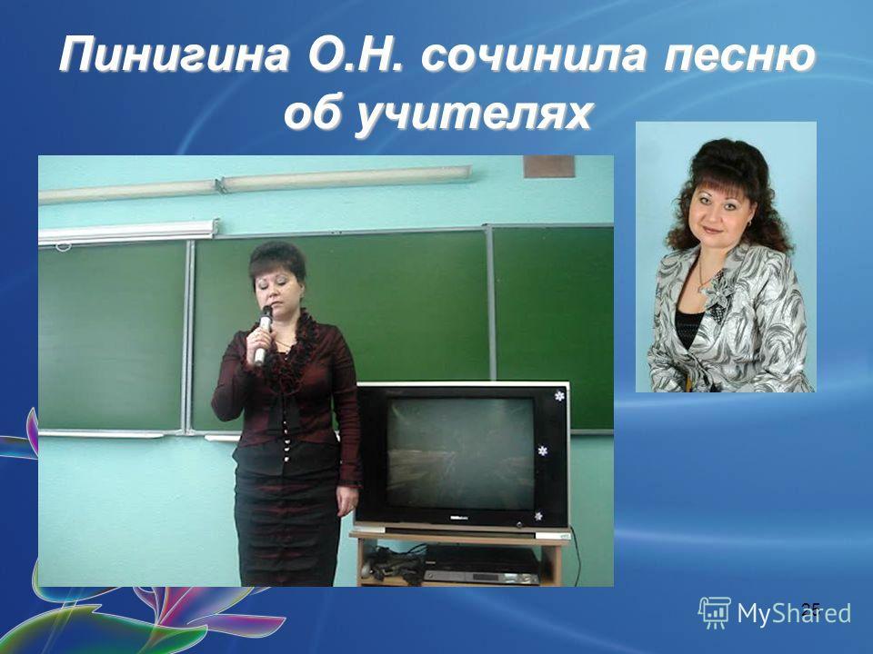 25 Пинигина О.Н. сочинила песню об учителях
