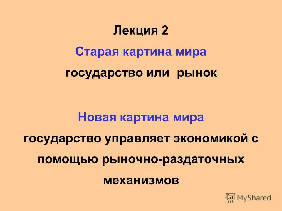 Лекция 2 Старая картина мира государство или рынок Новая картина мира государство управляет экономикой с помощью рыночно-раздаточных механизмов