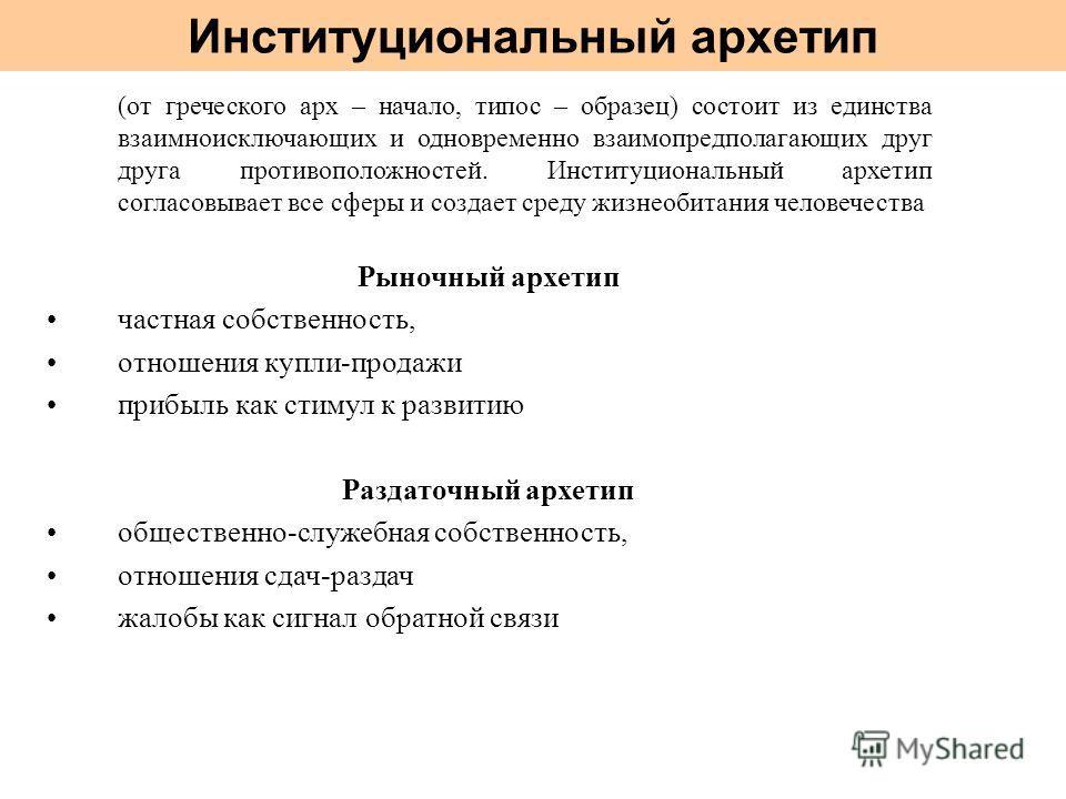 Институциональный архетип (от греческого арх – начало, типос – образец) состоит из единства взаимноисключающих и одновременно взаимопредполагающих друг друга противоположностей. Институциональный архетип согласовывает все сферы и создает среду жизнео