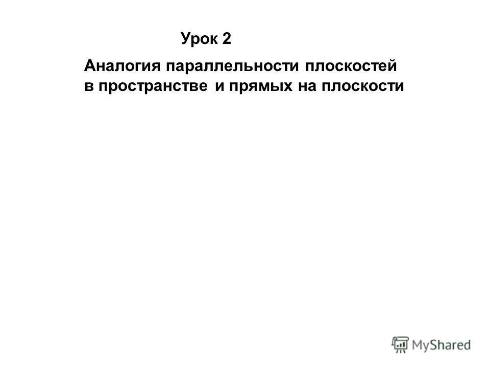 Урок 2 Аналогия параллельности плоскостей в пространстве и прямых на плоскости