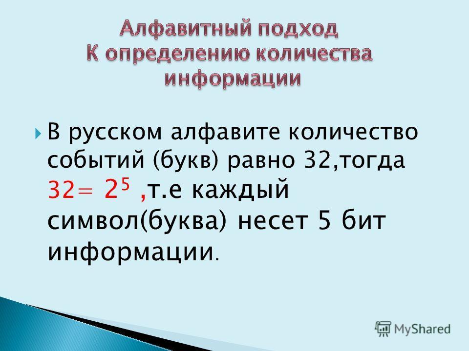 В русском алфавите количество событий (букв) равно 32,тогда 32= 2 5,т.е каждый символ(буква) несет 5 бит информации.