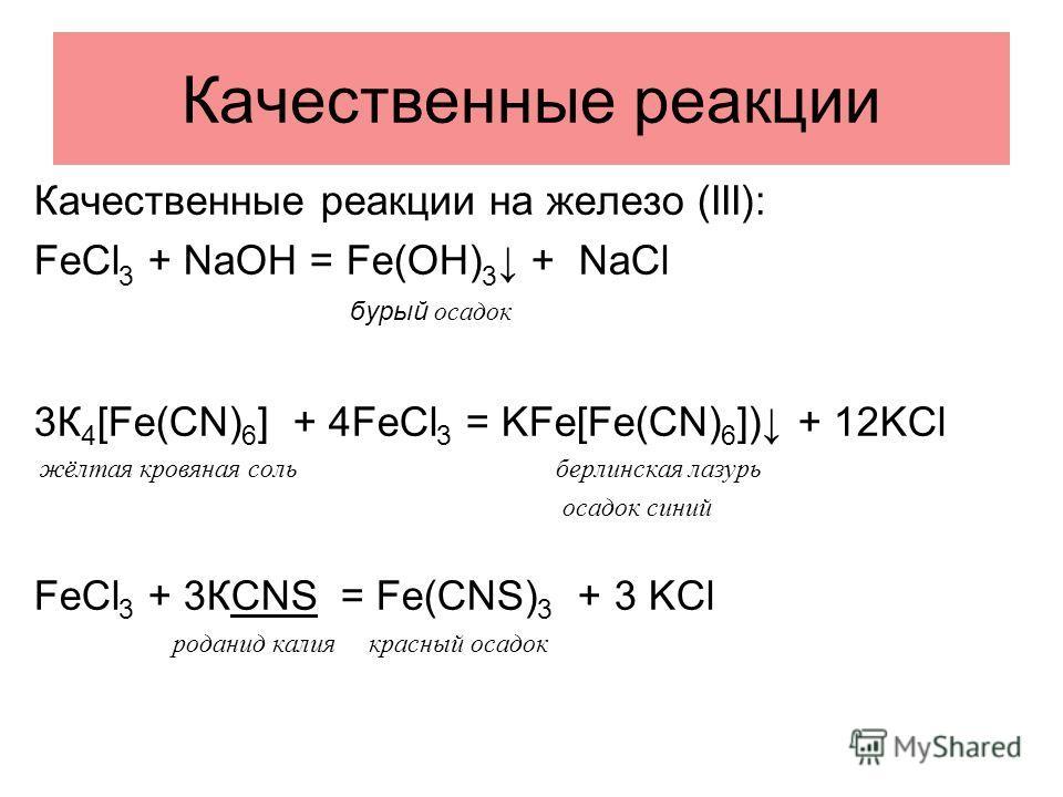 Качественные реакции Качественные реакции на железо (III): FeCl 3 + NaOH = Fe(OH) 3 + NaCl бурый осадок 3К 4 [Fe(CN) 6 ] + 4FeCl 3 = KFe[Fe(CN) 6 ]) + 12KCl жёлтая кровяная соль берлинская лазурь осадок синий FeCl 3 + 3КCNS = Fe(CNS) 3 + 3 KCl родани