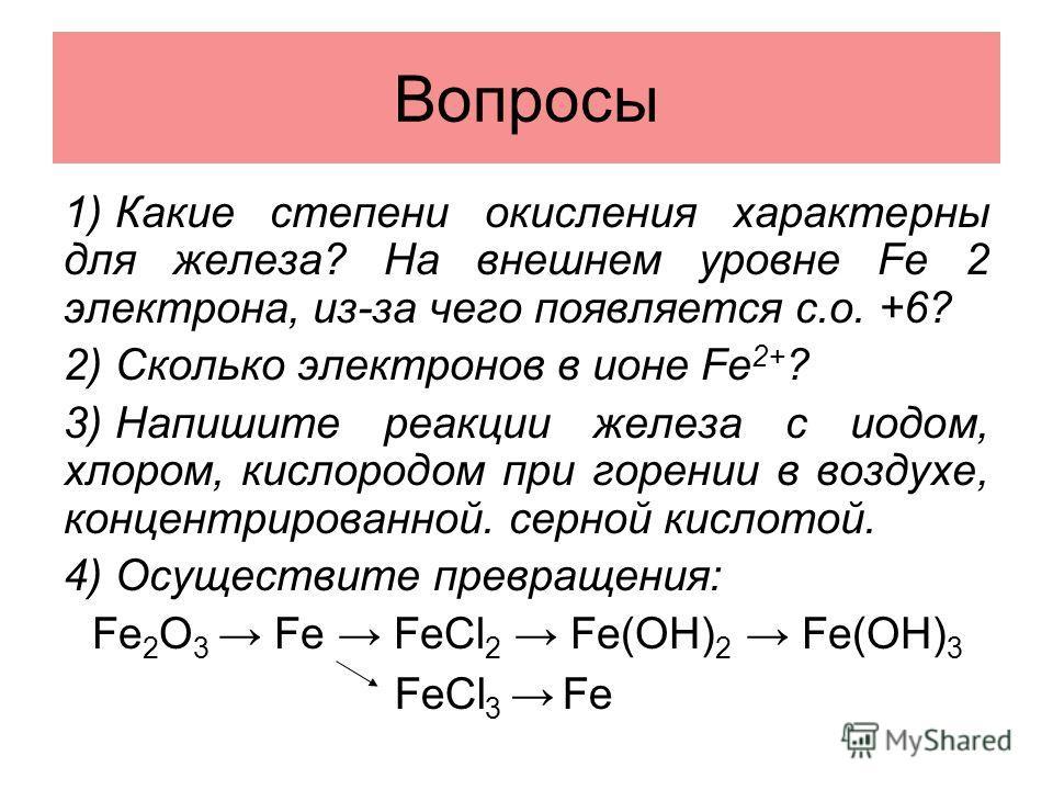 Вопросы 1) Какие степени окисления характерны для железа? На внешнем уровне Fe 2 электрона, из-за чего появляется с.о. +6? 2) Сколько электронов в ионе Fe 2+ ? 3) Напишите реакции железа с иодом, хлором, кислородом при горении в воздухе, концентриров