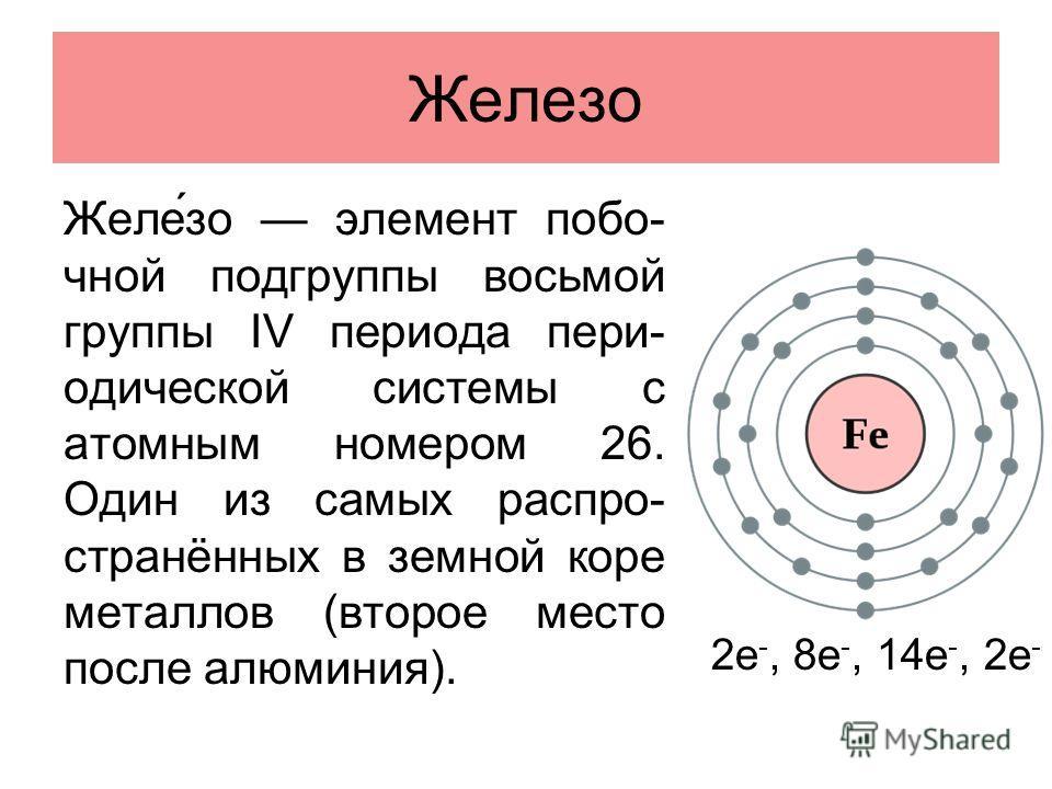 Желе́зо элемент побо- чной подгруппы восьмой группы IV периода пери- одической системы с атомным номером 26. Один из самых распро- странённых в земной коре металлов (второе место после алюминия). 2e -, 8e -, 14e -, 2e -