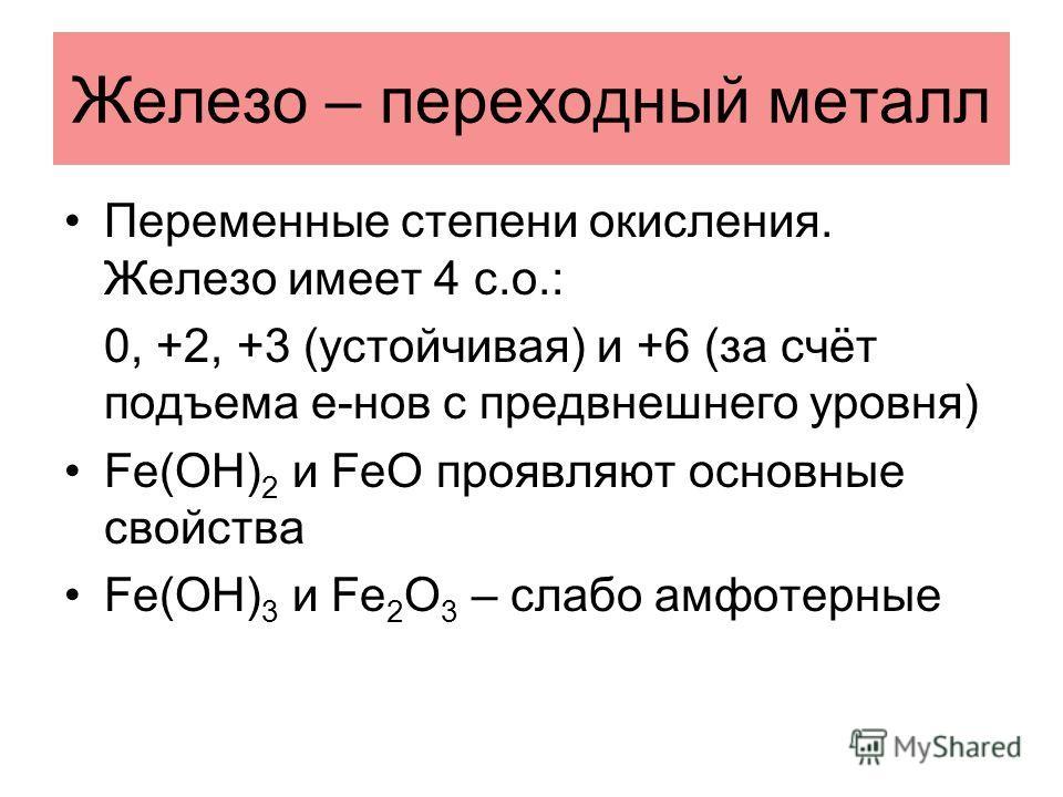 Железо – переходный металл Переменные степени окисления. Железо имеет 4 с.о.: 0, +2, +3 (устойчивая) и +6 (за счёт подъема e-нов с предвнешнего уровня) Fe(OH) 2 и FeO проявляют основные свойства Fe(OH) 3 и Fe 2 O 3 – слабо амфотерные