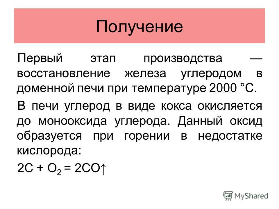 Получение Первый этап производства восстановление железа углеродом в доменной печи при температуре 2000 °C. В печи углерод в виде кокса окисляется до монооксида углерода. Данный оксид образуется при горении в недостатке кислорода: 2C + O 2 = 2CO