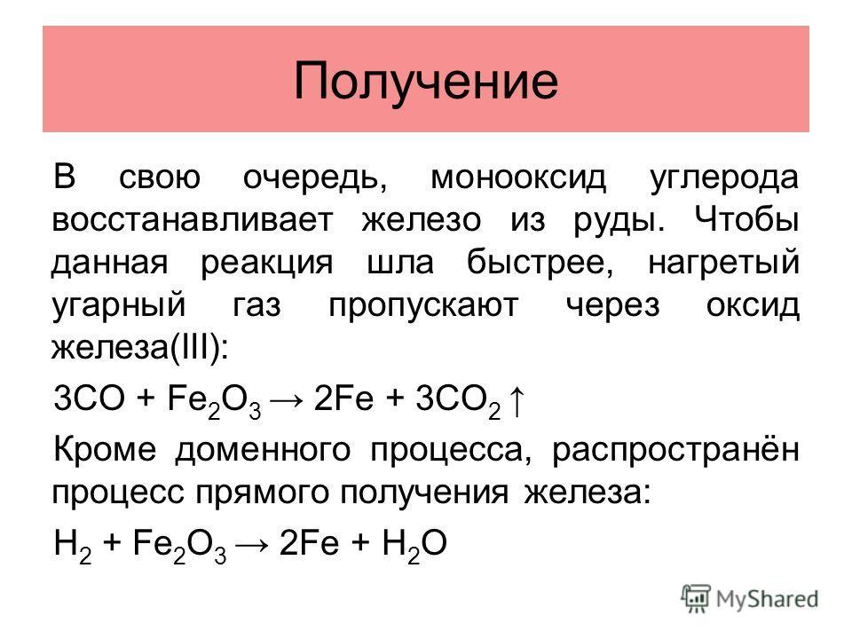 Получение В свою очередь, монооксид углерода восстанавливает железо из руды. Чтобы данная реакция шла быстрее, нагретый угарный газ пропускают через оксид железа(III): 3CO + Fe 2 O 3 2Fe + 3CO 2 Кроме доменного процесса, распространён процесс прямого