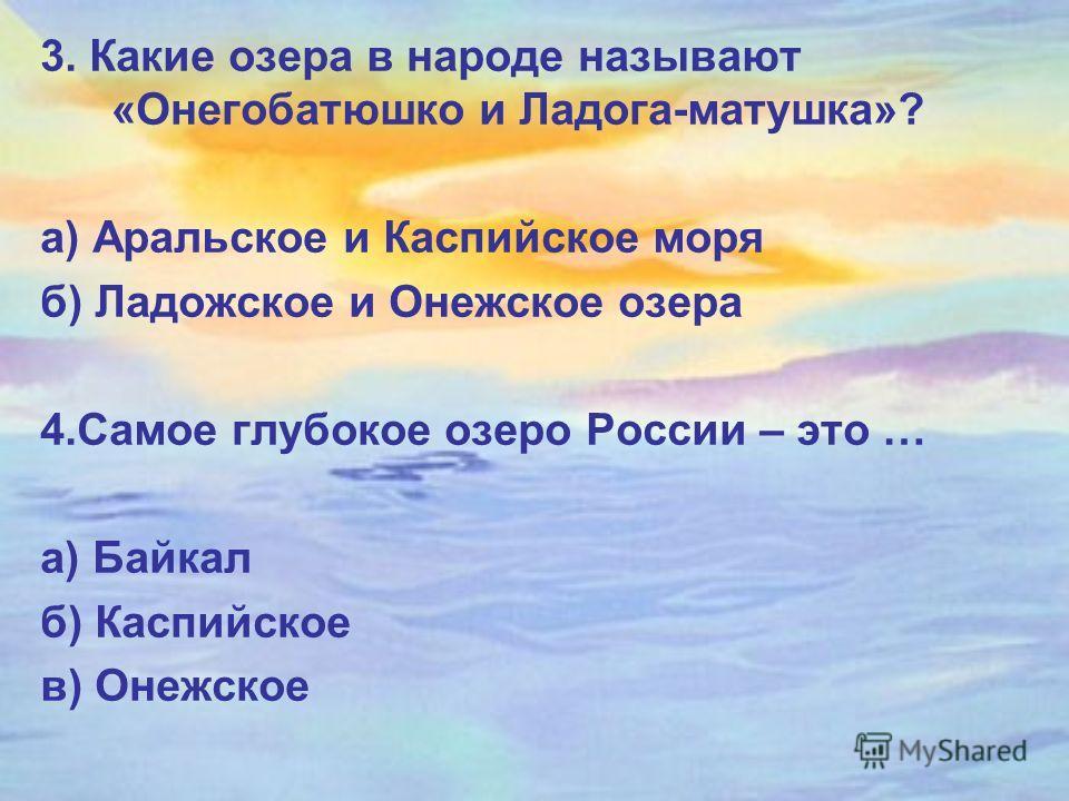 3. Какие озера в народе называют «Онегобатюшко и Ладога-матушка»? а) Аральское и Каспийское моря б) Ладожское и Онежское озера 4.Самое глубокое озеро России – это … а) Байкал б) Каспийское в) Онежское