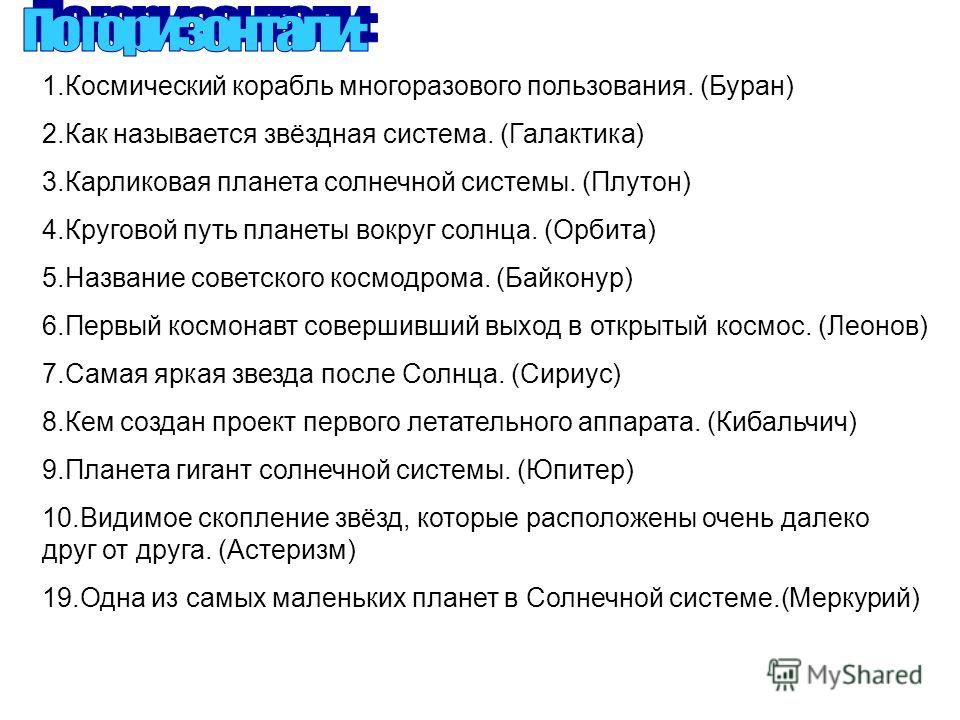 1.Космический корабль многоразового пользования. (Буран) 2.Как называется звёздная система. (Галактика) 3.Карликовая планета солнечной системы. (Плутон) 4.Круговой путь планеты вокруг солнца. (Орбита) 5.Название советского космодрома. (Байконур) 6.Пе