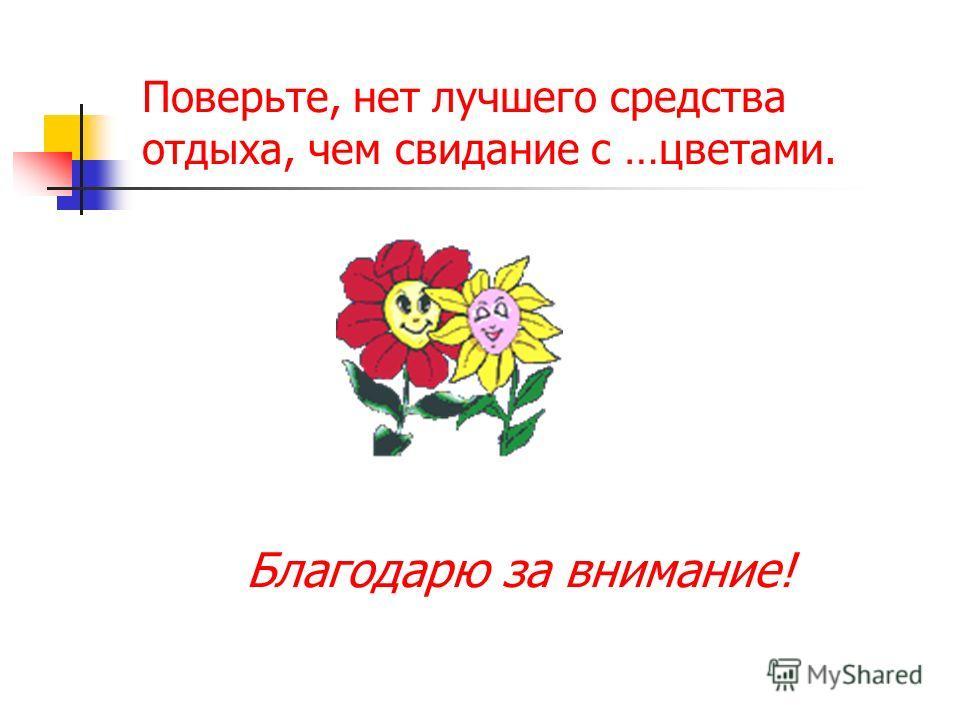 Поверьте, нет лучшего средства отдыха, чем свидание с …цветами. Благодарю за внимание!