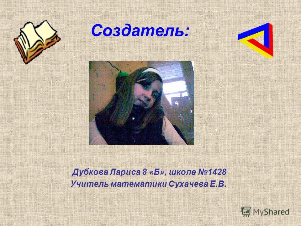 Создатель: Дубкова Лариса 8 «Б», школа 1428 Учитель математики Сухачева Е.В.
