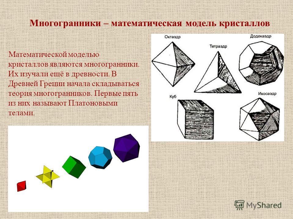 Многогранники – математическая модель кристаллов Математической моделью кристаллов являются многогранники. Их изучали ещё в древности. В Древней Греции начала складываться теория многогранников. Первые пять из них называют Платоновыми телами.