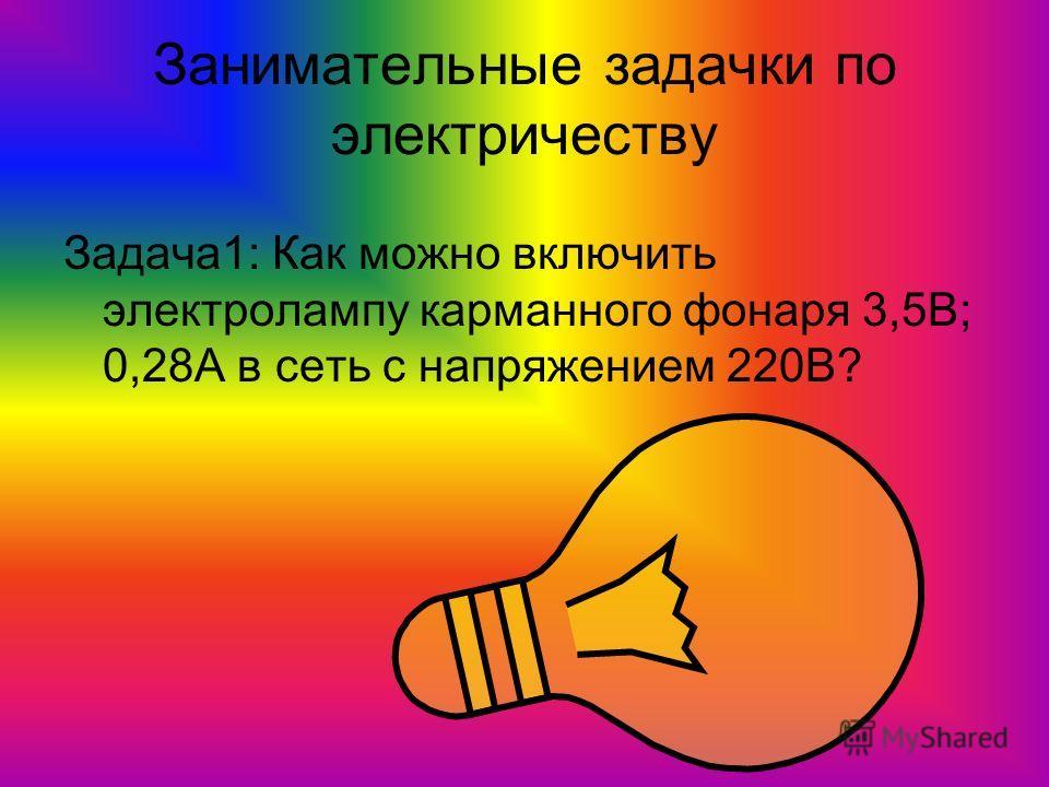 Занимательные задачки по электричеству Задача1: Как можно включить электролампу карманного фонаря 3,5В; 0,28А в сеть с напряжением 220В?
