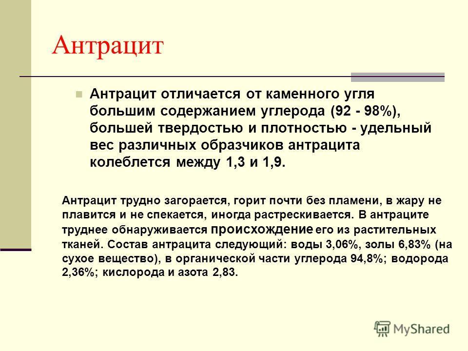 Антрацит Антрацит отличается от каменного угля большим содержанием углерода (92 - 98%), большей твердостью и плотностью - удельный вес различных образчиков антрацита колеблется между 1,3 и 1,9. Антрацит трудно загорается, горит почти без пламени, в ж