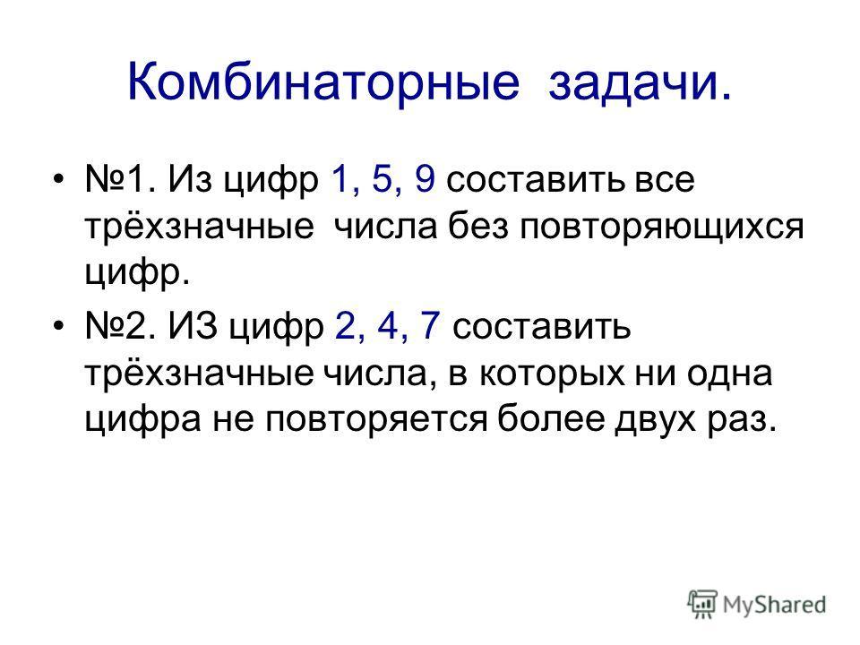 Комбинаторные задачи. 1. Из цифр 1, 5, 9 составить все трёхзначные числа без повторяющихся цифр. 2. ИЗ цифр 2, 4, 7 составить трёхзначные числа, в которых ни одна цифра не повторяется более двух раз.