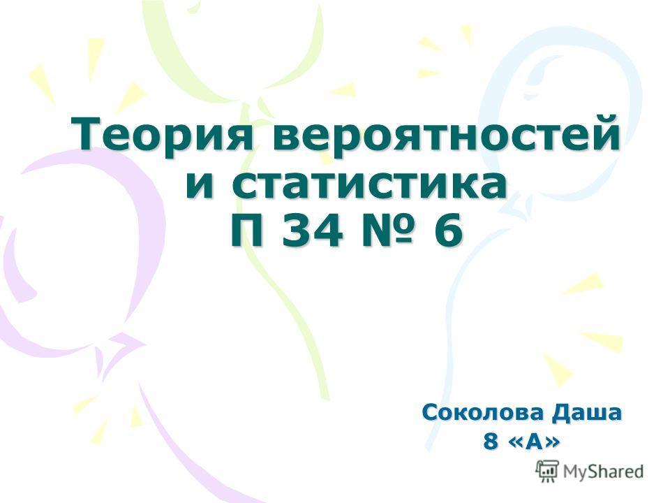 Теория вероятностей и статистика П 34 6 Соколова Даша 8 «А»