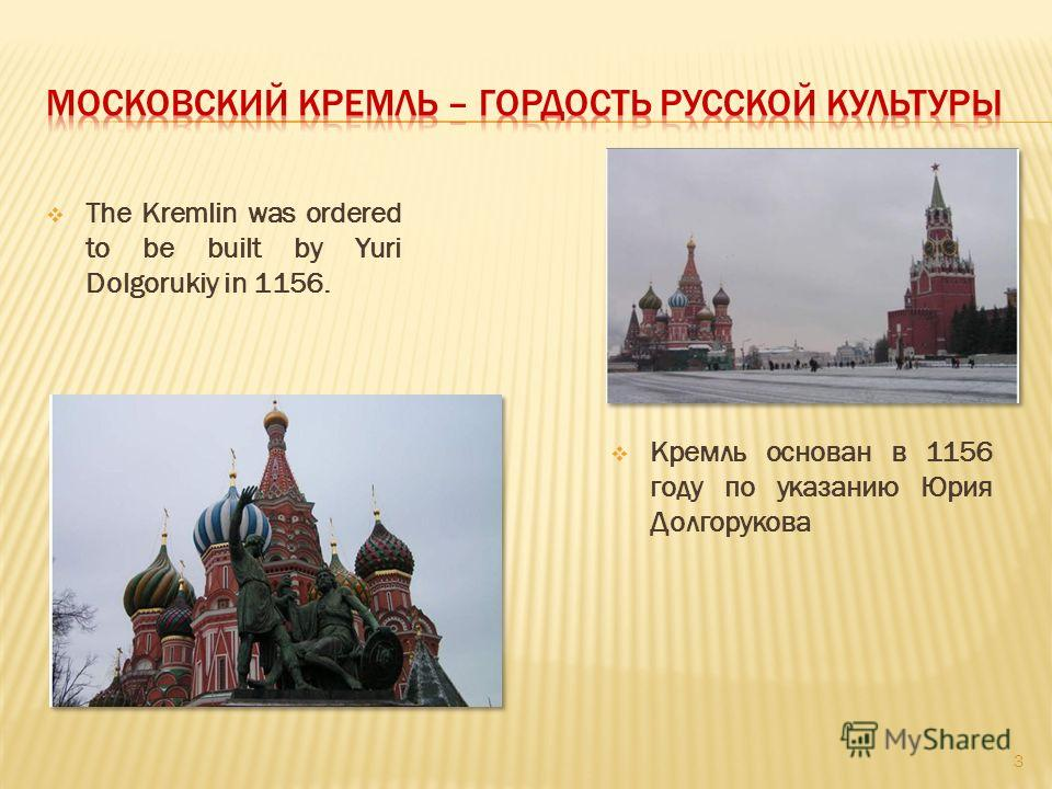 The Kremlin was ordered to be built by Yuri Dolgorukiy in 1156. Кремль основан в 1156 году по указанию Юрия Долгорукова 3