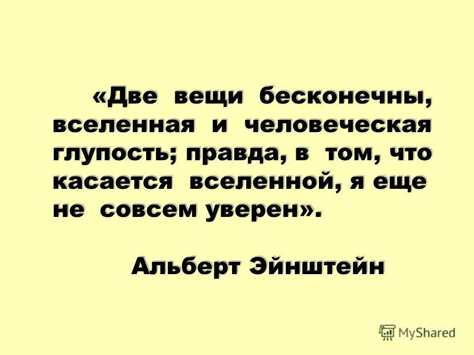 «Две вещи бесконечны, вселенная и человеческая глупость; правда, в том, что касается вселенной, я еще не совсем уверен». Альберт Эйнштейн «Две вещи бесконечны, вселенная и человеческая глупость; правда, в том, что касается вселенной, я еще не совсем