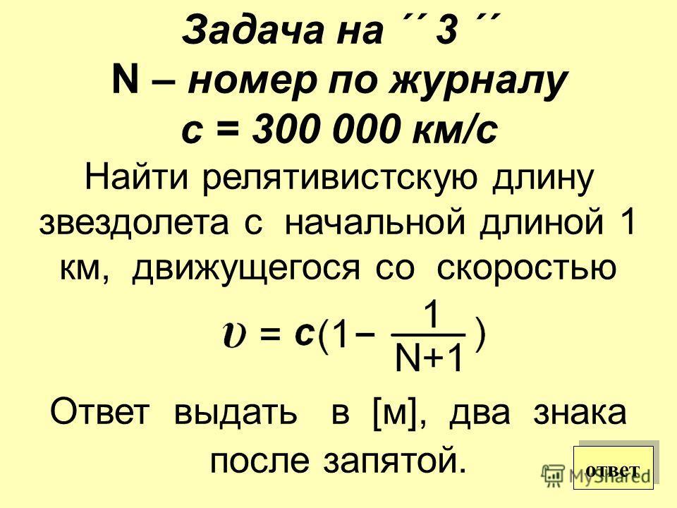Задача на ´´ 3 ´´ N – номер по журналу с = 300 000 км/с Найти релятивистскую длину звездолета с начальной длиной 1 км, движущегося со скоростью Ответ выдать в [м], два знака после запятой. ответ