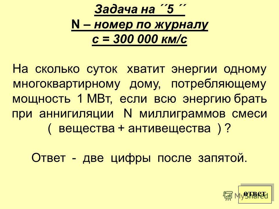 Задача на ´´5 ´´ N – номер по журналу с = 300 000 км/с На сколько суток хватит энергии одному многоквартирному дому, потребляющему мощность 1 МВт, если всю энергию брать при аннигиляции N миллиграммов смеси ( вещества + антивещества ) ? Ответ - две ц
