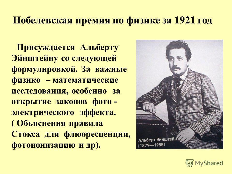 Нобелевская премия по физике за 1921 год Присуждается Альберту Эйнштейну со следующей формулировкой. За важные физико – математические исследования, особенно за открытие законов фото - электрического эффекта. ( Объяснения правила Стокса для флюоресце