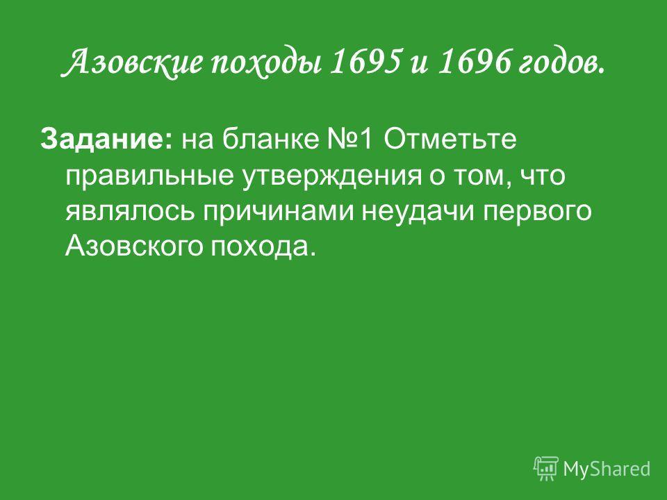 Азовские походы 1695 и 1696 годов. Задание: на бланке 1 Отметьте правильные утверждения о том, что являлось причинами неудачи первого Азовского похода.