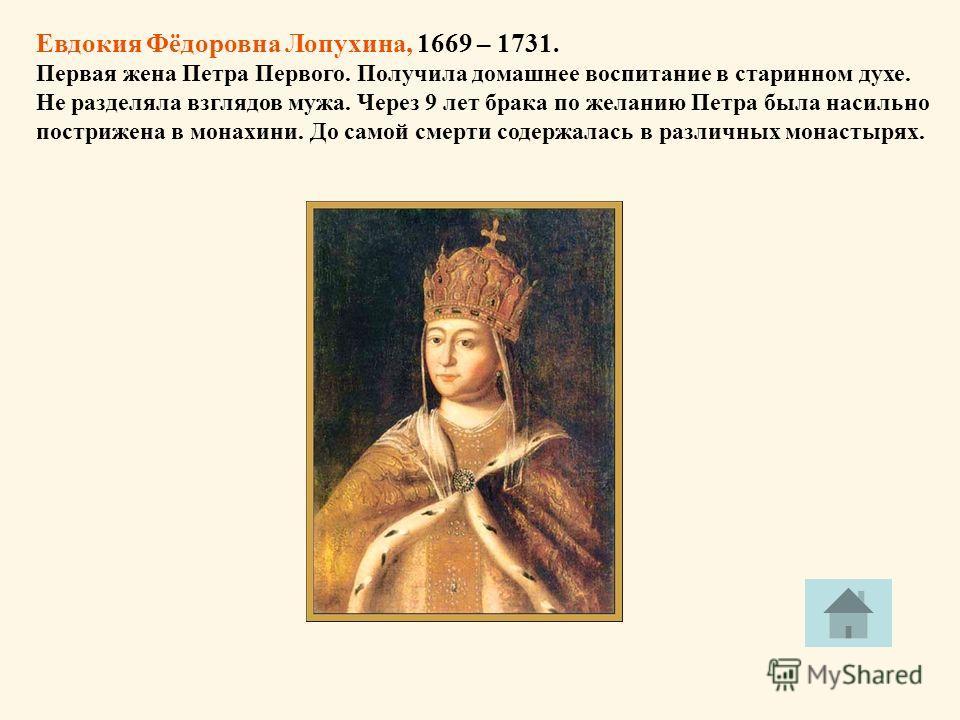 Евдокия Фёдоровна Лопухина, 1669 – 1731. Первая жена Петра Первого. Получила домашнее воспитание в старинном духе. Не разделяла взглядов мужа. Через 9 лет брака по желанию Петра была насильно пострижена в монахини. До самой смерти содержалась в разли