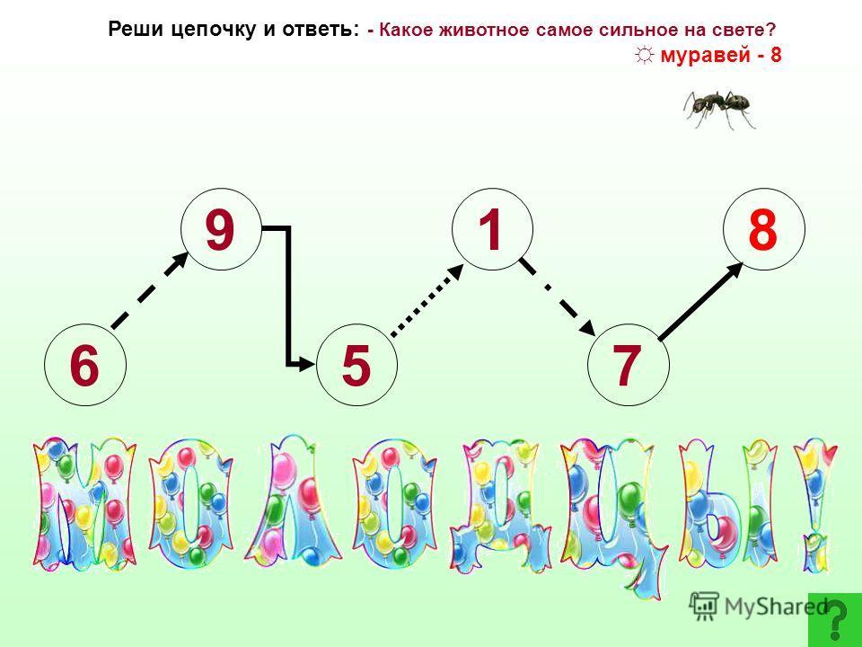 6 9 5 1 7 Указание: + 1- 4 + 3 + 6- 4 Реши цепочку и ответь: - Какое животное самое сильное на свете? слон– 7; верблюд – 6; муравей - 8 1 2345678910