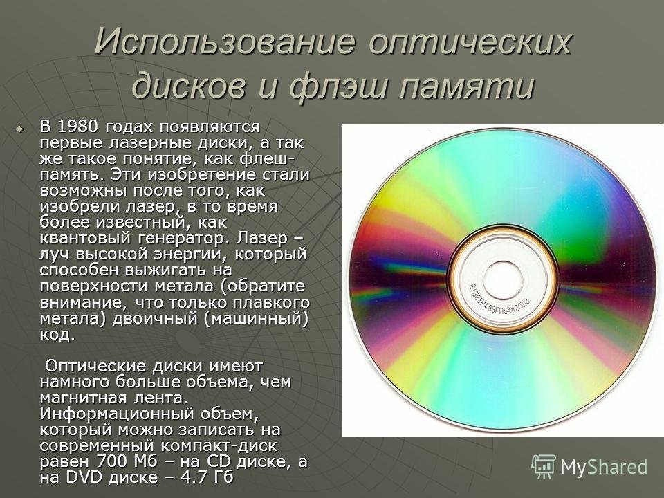 Использование оптических дисков и флэш памяти В 1980 годах появляются первые лазерные диски, а так же такое понятие, как флеш- память. Эти изобретение стали возможны после того, как изобрели лазер, в то время более известный, как квантовый генератор.