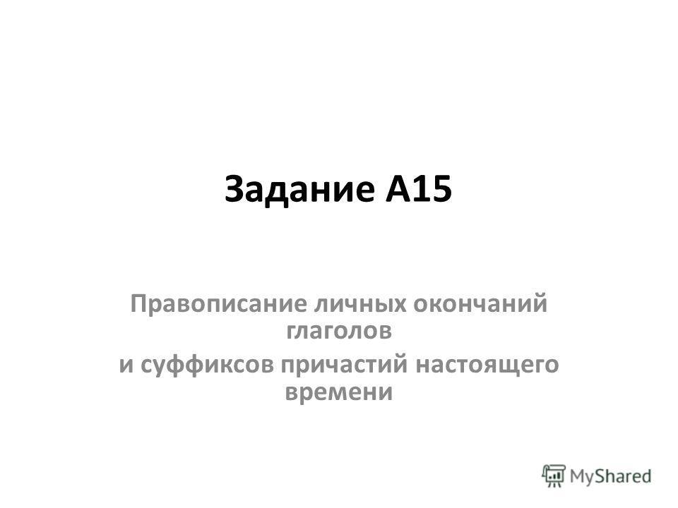 Задание А15 Правописание личных окончаний глаголов и суффиксов причастий настоящего времени