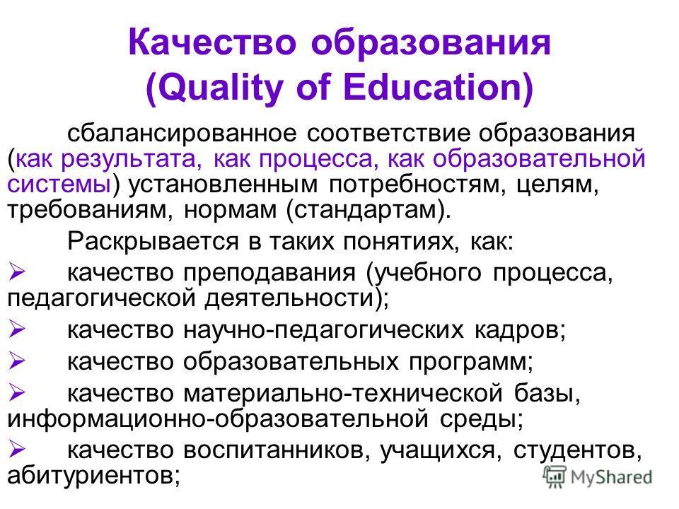 Качество образования (Quality of Education) сбалансированное соответствие образования (как результата, как процесса, как образовательной системы) установленным потребностям, целям, требованиям, нормам (стандартам). Раскрывается в таких понятиях, как: