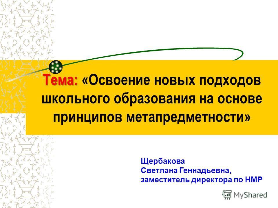 Тема: Тема: «Освоение новых подходов школьного образования на основе принципов метапредметности» Щербакова Светлана Геннадьевна, заместитель директора по НМР