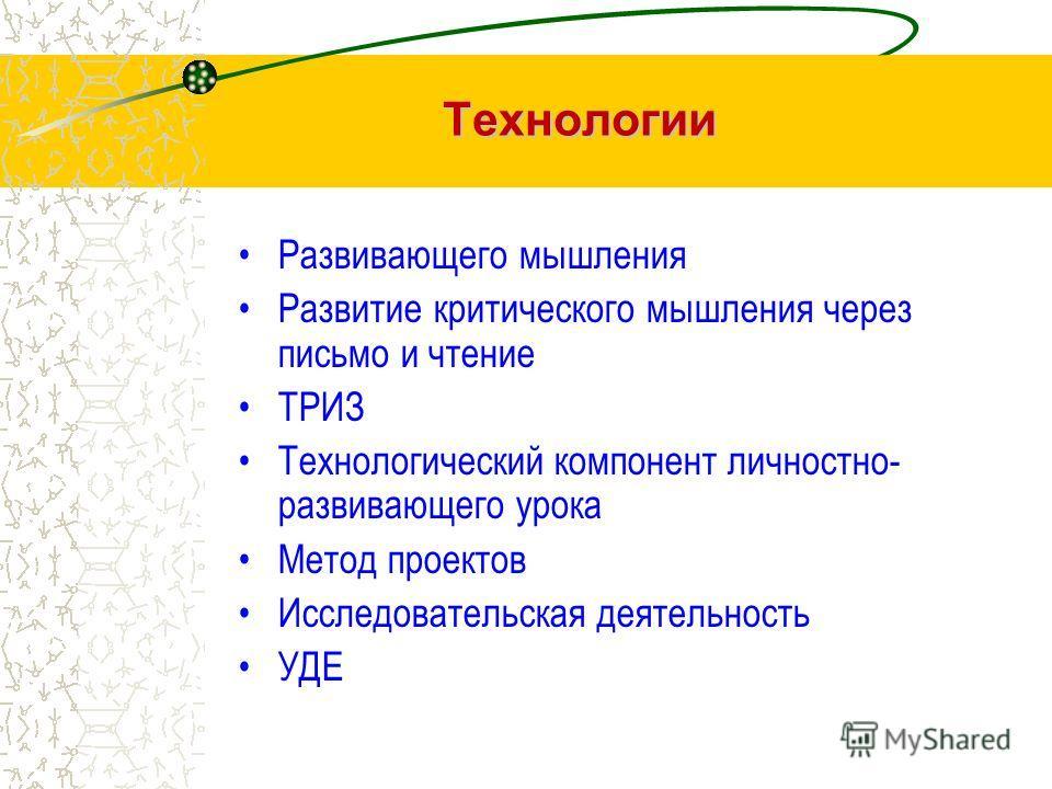 Технологии Развивающего мышления Развитие критического мышления через письмо и чтение ТРИЗ Технологический компонент личностно- развивающего урока Метод проектов Исследовательская деятельность УДЕ