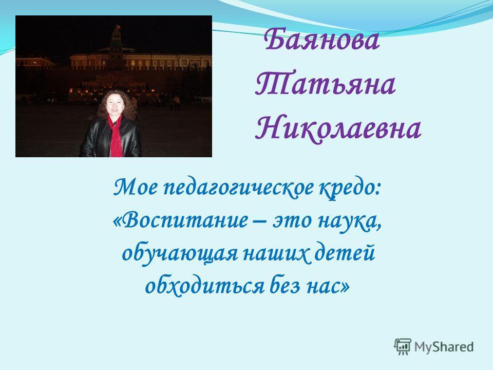 Баянова Татьяна Николаевна Мое педагогическое кредо: «Воспитание – это наука, обучающая наших детей обходиться без нас»