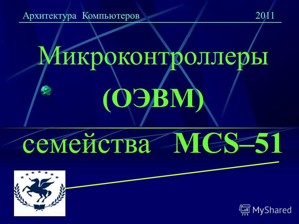 семейства MCS–51 Микроконтроллеры (ОЭВМ) семейства MCS–51 Архитектура Компьютеров2011