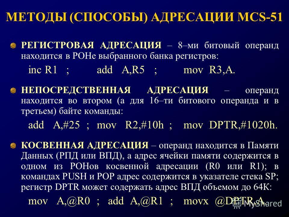 МЕТОДЫ (СПОСОБЫ) АДРЕСАЦИИ MCS-51 РЕГИСТРОВАЯ АДРЕСАЦИЯ – 8–ми битовый операнд находится в РОНе выбранного банка регистров: inc R1 ;add A,R5 ;mov R3,A. НЕПОСРЕДСТВЕННАЯ АДРЕСАЦИЯ – операнд находится во втором (а для 16–ти битового операнда и в третье