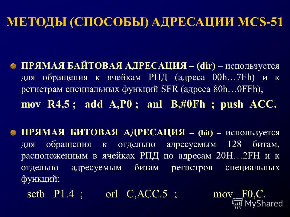 ПРЯМАЯ БАЙТОВАЯ АДРЕСАЦИЯ – (dir) – используется для обращения к ячейкам РПД (адреса 00h…7Fh) и к регистрам специальных функций SFR (адреса 80h…0FFh); mov R4,5 ; add A,P0 ; anl B,#0Fh ; push ACC. ПРЯМАЯ БИТОВАЯ АДРЕСАЦИЯ – (bit) – используется для об