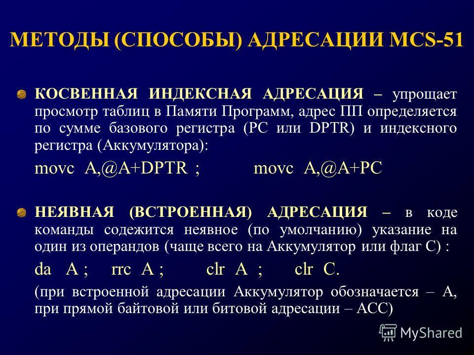 КОСВЕННАЯ ИНДЕКСНАЯ АДРЕСАЦИЯ – упрощает просмотр таблиц в Памяти Программ, адрес ПП определяется по сумме базового регистра (РС или DPTR) и индексного регистра (Аккумулятора): movc A,@A+DPTR ;movc A,@A+PC НЕЯВНАЯ (ВСТРОЕННАЯ) АДРЕСАЦИЯ – в коде кома