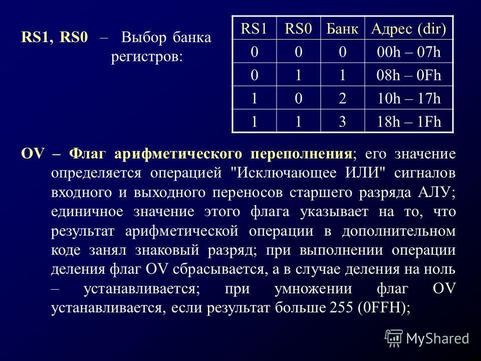 RS1RS0БанкАдрес (dir) 00000h – 07h 01108h – 0Fh 10210h – 17h 11318h – 1Fh RS1, RS0 – Выбор банка регистров: OV – Флаг арифметического переполнения; его значение определяется операцией