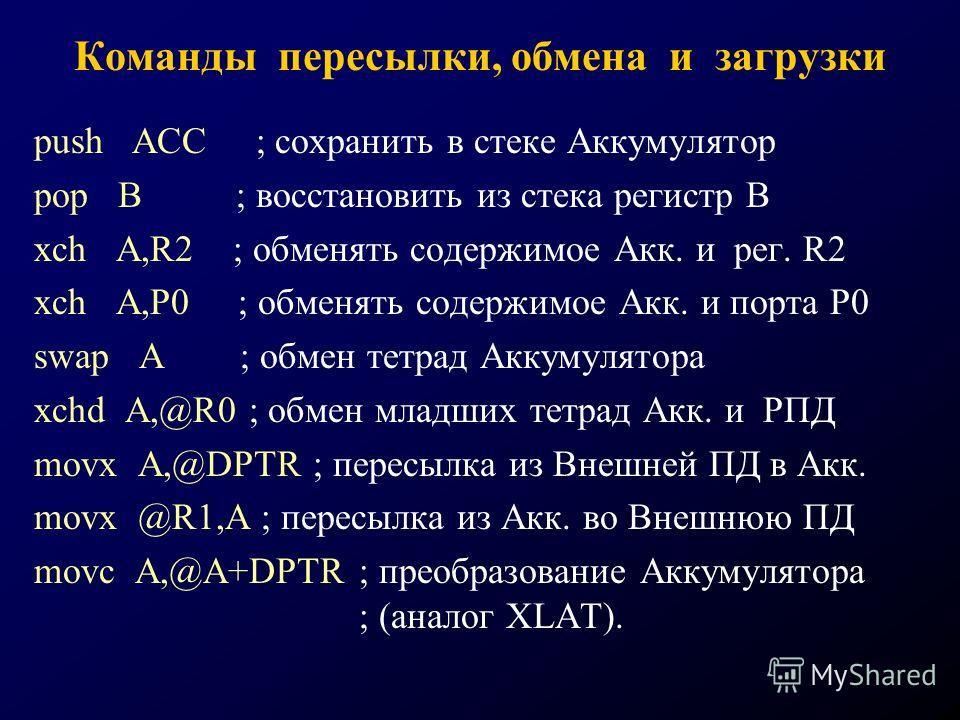 Команды пересылки, обмена и загрузки push ACC ; сохранить в стеке Аккумулятор pop B ; восстановить из стека регистр В xch A,R2 ; обменять содержимое Акк. и рег. R2 xch A,P0 ; обменять содержимое Акк. и порта Р0 swap A ; обмен тетрад Аккумулятора xchd