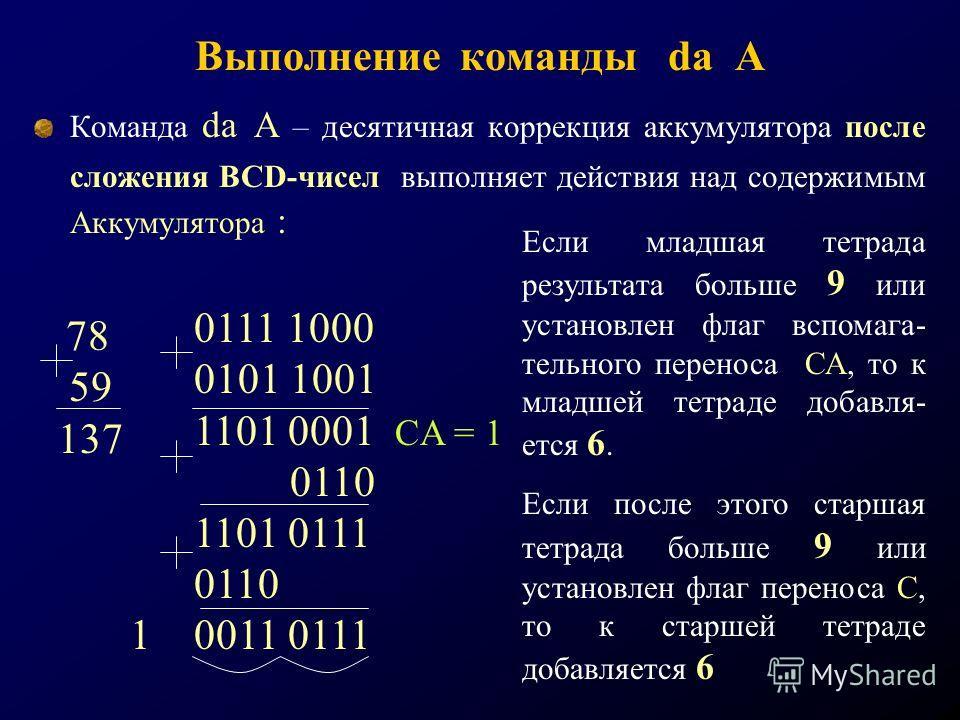 Выполнение команды da A Команда da A – десятичная коррекция аккумулятора после сложения BCD-чисел выполняет действия над содержимым Аккумулятора : 78 59 137 0111 1000 0101 1001 1101 0001 CA = 1 0110 1101 0111 0110 1 0011 0111 Если младшая тетрада рез