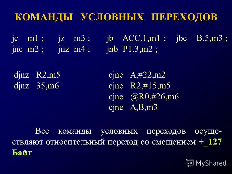 КОМАНДЫ УСЛОВНЫХ ПЕРЕХОДОВ jc m1 ;jz m3 ; jnc m2 ;jnz m4 ; jb ACC.1,m1 ;jbc B.5,m3 ; jnb P1.3,m2 ; djnz R2,m5 djnz 35,m6 cjne A,#22,m2 cjne R2,#15,m5 cjne @R0,#26,m6 cjne A,B,m3 Все команды условных переходов осуще- ствляют относительный переход со с