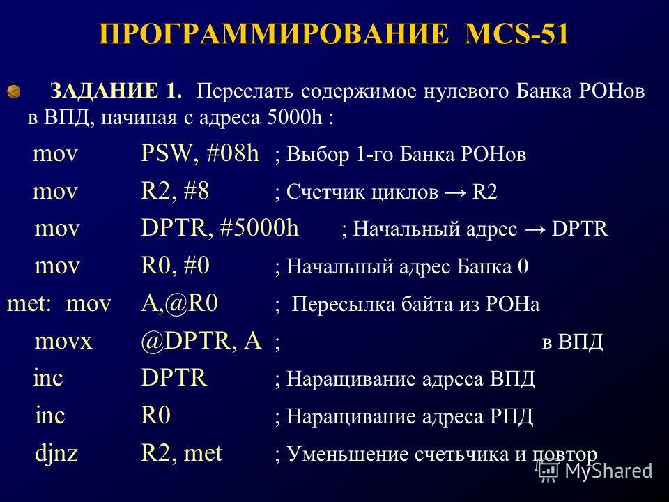 ПРОГРАММИРОВАНИЕ MCS-51 ЗАДАНИЕ 1. Переслать содержимое нулевого Банка РОНов в ВПД, начиная с адреса 5000h : movPSW, #08h ; Выбор 1-го Банка РОНов movR2, #8 ; Счетчик циклов R2 movDPTR, #5000h ; Начальный адрес DPTR movR0, #0 ; Начальный адрес Банка
