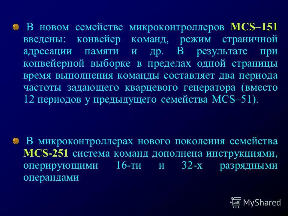 В новом семействе микроконтроллеров MCS–151 введены: конвейер команд, режим страничной адресации памяти и др. В результате при конвейерной выборке в пределах одной страницы время выполнения команды составляет два периода частоты задающего кварцевого