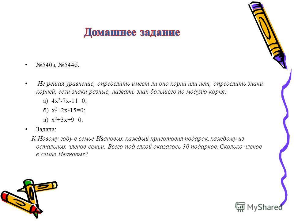 540а, 544б. Не решая уравнение, определить имеет ли оно корни или нет, определить знаки корней, если знаки разные, назвать знак большего по модулю корня: а) 4х 2 -7х-11=0; б) х 2 +2х-15=0; в) х 2 +3х+9=0. Задача: К Новому году в семье Ивановых каждый